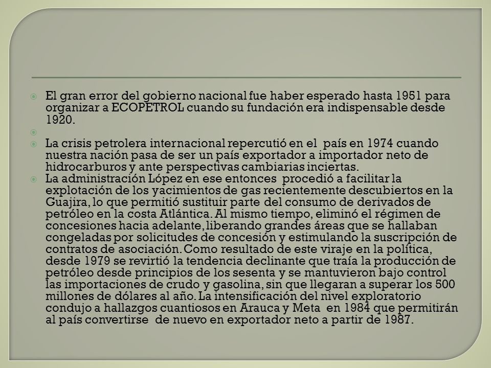 El gran error del gobierno nacional fue haber esperado hasta 1951 para organizar a ECOPETROL cuando su fundación era indispensable desde 1920. La cris