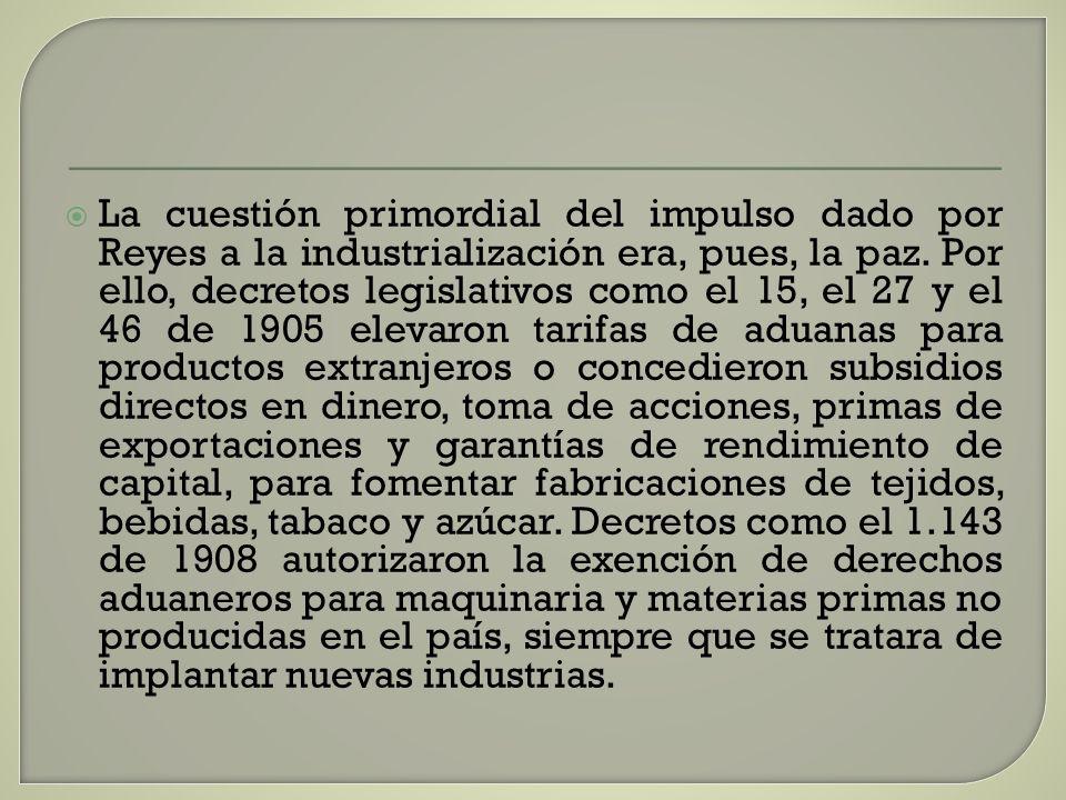 La cuestión primordial del impulso dado por Reyes a la industrialización era, pues, la paz. Por ello, decretos legislativos como el 15, el 27 y el 46