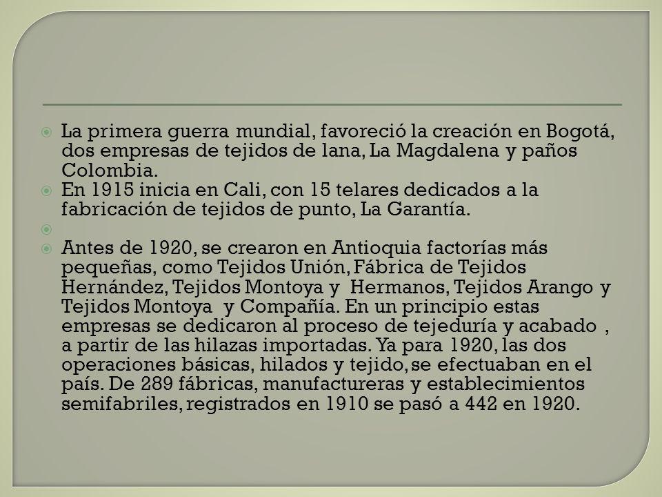La primera guerra mundial, favoreció la creación en Bogotá, dos empresas de tejidos de lana, La Magdalena y paños Colombia. En 1915 inicia en Cali, co