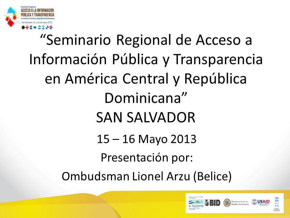 Seminario Regional de Acceso a Información Pública y Transparencia en América Central y República Dominicana SAN SALVADOR 15 – 16 Mayo 2013 Presentación por: Ombudsman Lionel Arzu (Belice)