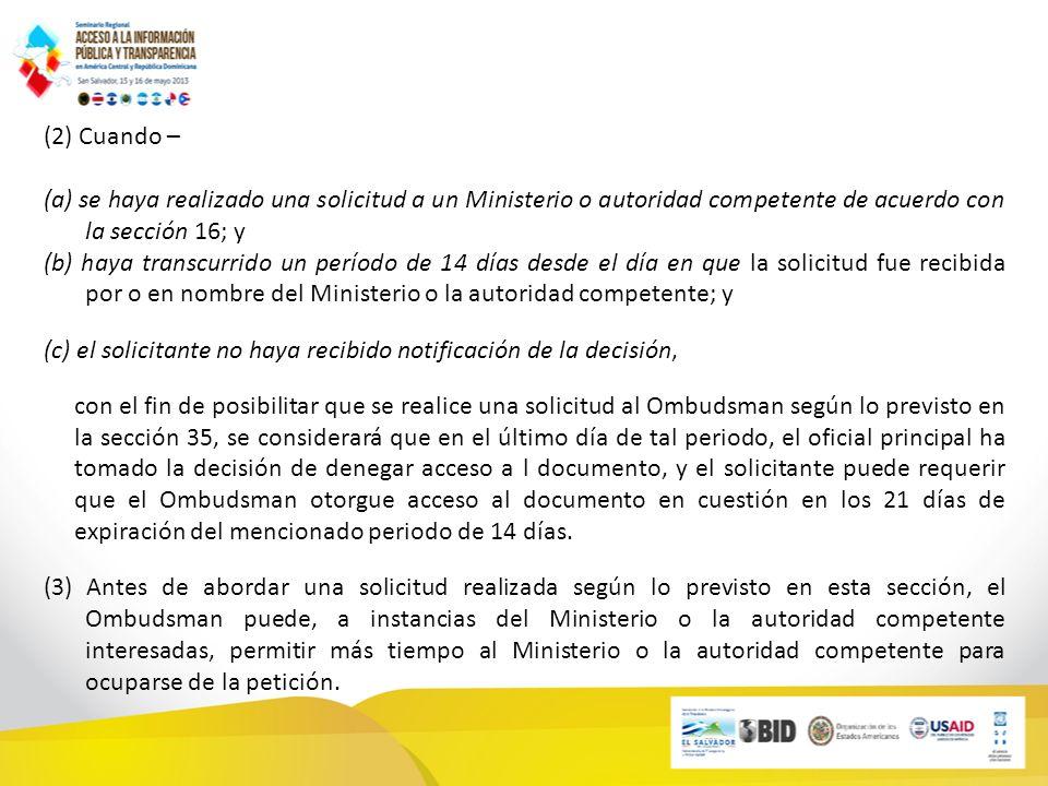 (2) Cuando – (a) se haya realizado una solicitud a un Ministerio o autoridad competente de acuerdo con la sección 16; y (b) haya transcurrido un período de 14 días desde el día en que la solicitud fue recibida por o en nombre del Ministerio o la autoridad competente; y (c) el solicitante no haya recibido notificación de la decisión, con el fin de posibilitar que se realice una solicitud al Ombudsman según lo previsto en la sección 35, se considerará que en el último día de tal periodo, el oficial principal ha tomado la decisión de denegar acceso a l documento, y el solicitante puede requerir que el Ombudsman otorgue acceso al documento en cuestión en los 21 días de expiración del mencionado periodo de 14 días.