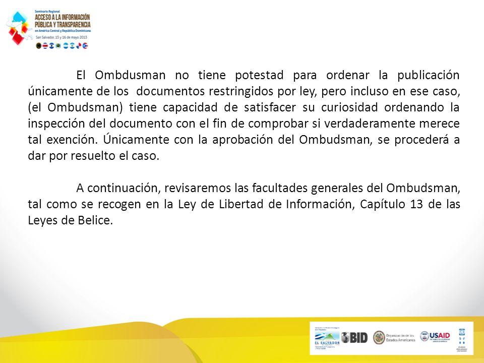 El Ombdusman no tiene potestad para ordenar la publicación únicamente de los documentos restringidos por ley, pero incluso en ese caso, (el Ombudsman) tiene capacidad de satisfacer su curiosidad ordenando la inspección del documento con el fin de comprobar si verdaderamente merece tal exención.