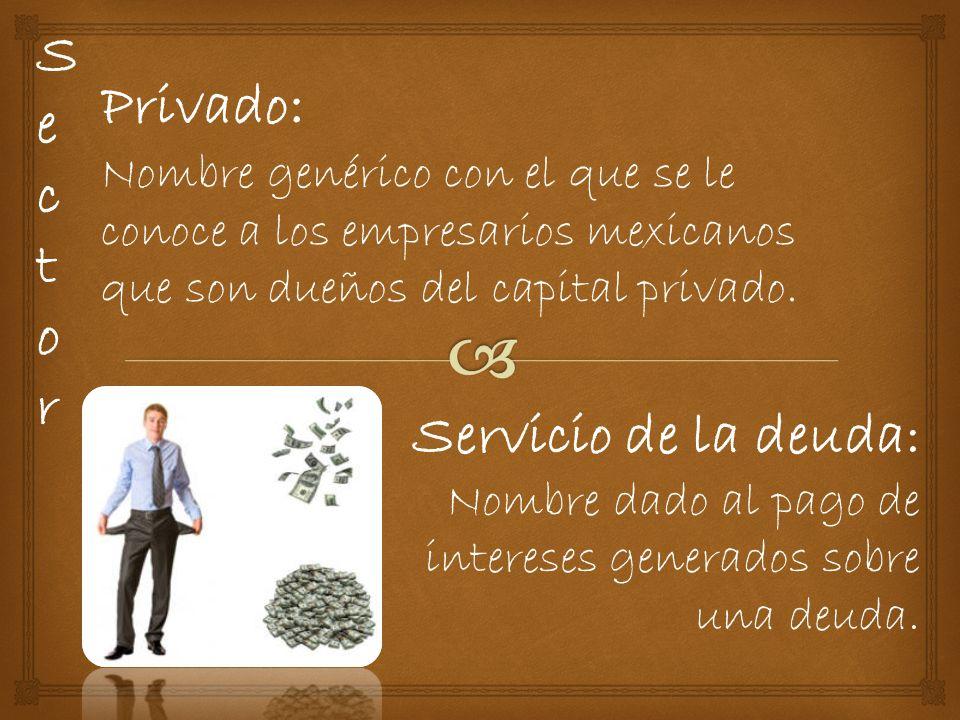 SectorSector Privado : Nombre genérico con el que se le conoce a los empresarios mexicanos que son dueños del capital privado.