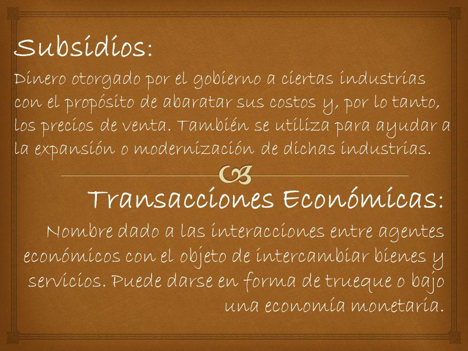 Subsidios: Dinero otorgado por el gobierno a ciertas industrias con el propósito de abaratar sus costos y, por lo tanto, los precios de venta.