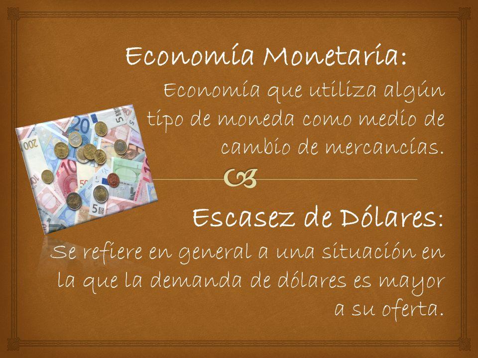 Economía Monetaria: Economía que utiliza algún tipo de moneda como medio de cambio de mercancías.