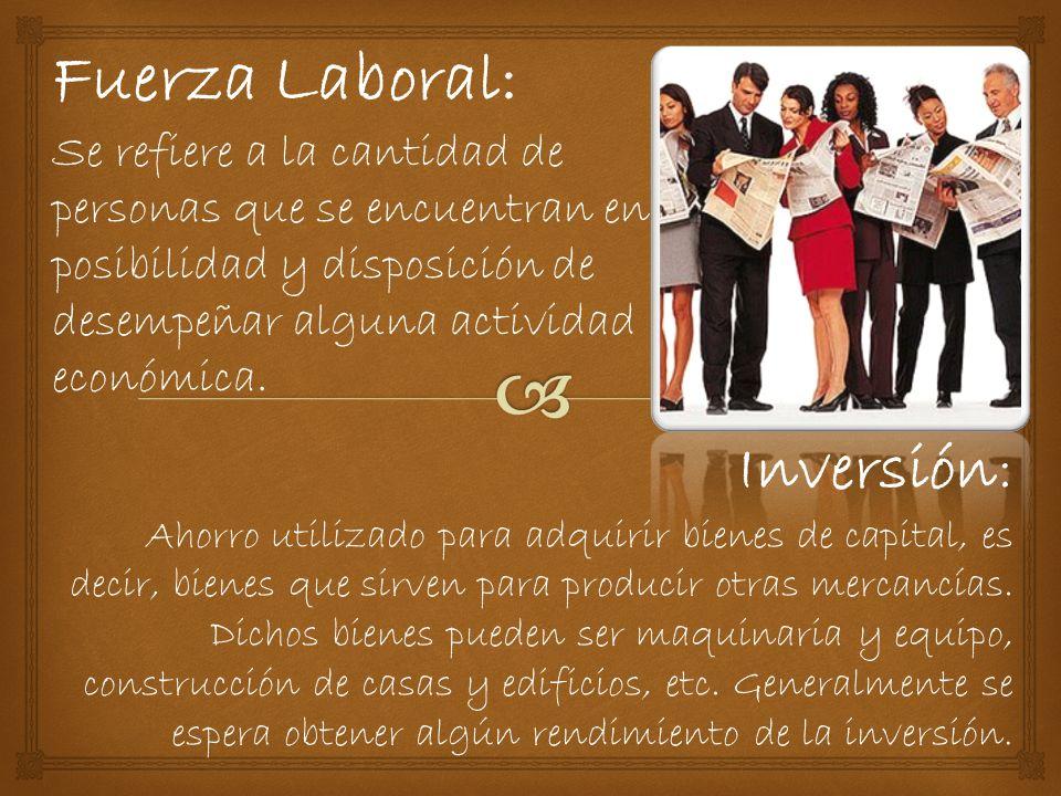 Fuerza Laboral: Se refiere a la cantidad de personas que se encuentran en posibilidad y disposición de desempeñar alguna actividad económica.