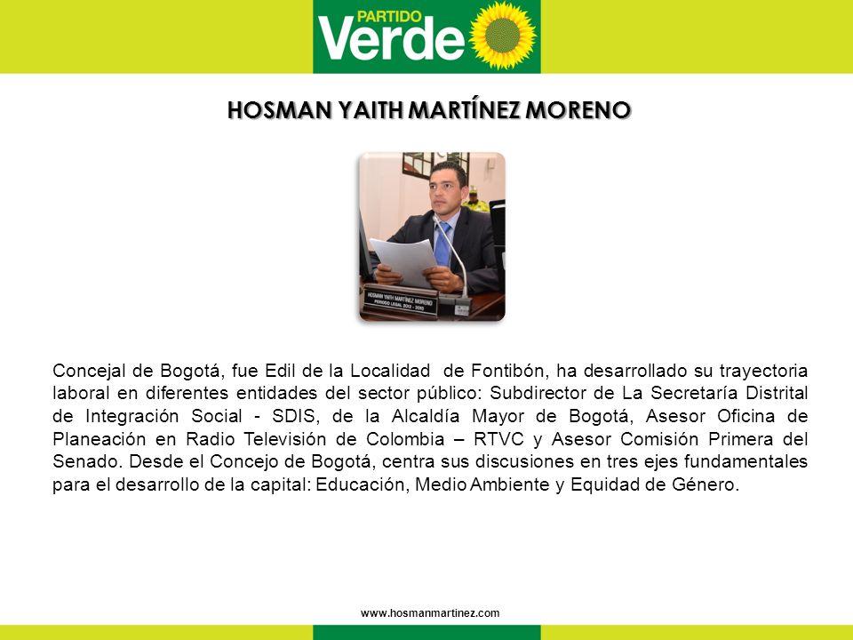 HOSMAN YAITHMARTÍNEZ MORENO HOSMAN YAITH MARTÍNEZ MORENO www.hosmanmartinez.com Concejal de Bogotá, fue Edil de la Localidad de Fontibón, ha desarrollado su trayectoria laboral en diferentes entidades del sector público: Subdirector de La Secretaría Distrital de Integración Social - SDIS, de la Alcaldía Mayor de Bogotá, Asesor Oficina de Planeación en Radio Televisión de Colombia – RTVC y Asesor Comisión Primera del Senado.