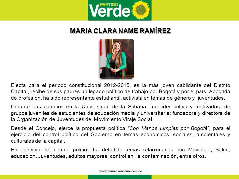 MARIA CLARA NAME RAMÍREZ MARIA CLARA NAME RAMÍREZ www.mariaclaraname.com.co Electa para el periodo constitucional 2012-2015, es la más joven cabildante del Distrito Capital, recibe de sus padres un legado político de trabajo por Bogotá y por el país.