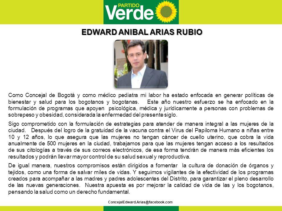 EDWARD ANIBAL ARIAS RUBIO EDWARD ANIBAL ARIAS RUBIO ConcejalEdward.Arias@facebook.com Como Concejal de Bogotá y como médico pediatra mi labor ha estado enfocada en generar políticas de bienestar y salud para los bogotanos y bogotanas.