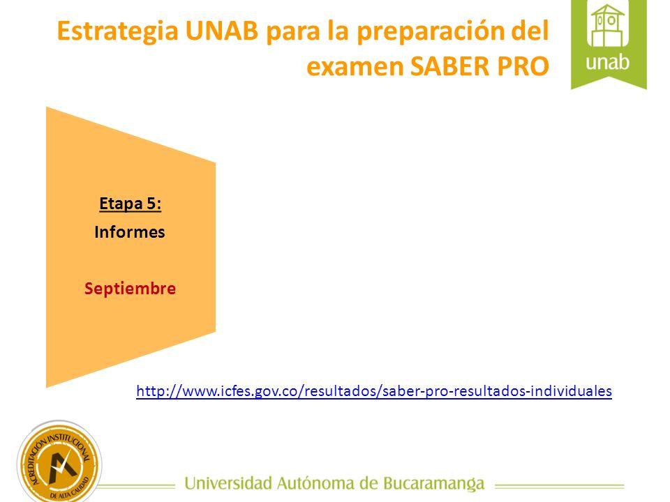 Etapa 5: Informes Septiembre Estrategia UNAB para la preparación del examen SABER PRO http://www.icfes.gov.co/resultados/saber-pro-resultados-individuales