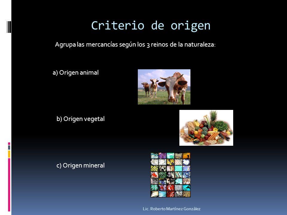 Criterio de origen Agrupa las mercancías según los 3 reinos de la naturaleza: a) Origen animal b) Origen vegetal c) Origen mineral Lic. Roberto Martín