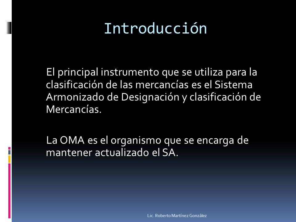 Sistema armonizados de Designación y Clasificación de Mercancías Es una relación de productos o bienes agrupados en forma sistemática de acuerdo a ciertos criterios como: Origen (animal, vegetal o mineral) Grado de elaboración Usos y aplicaciones Lic.