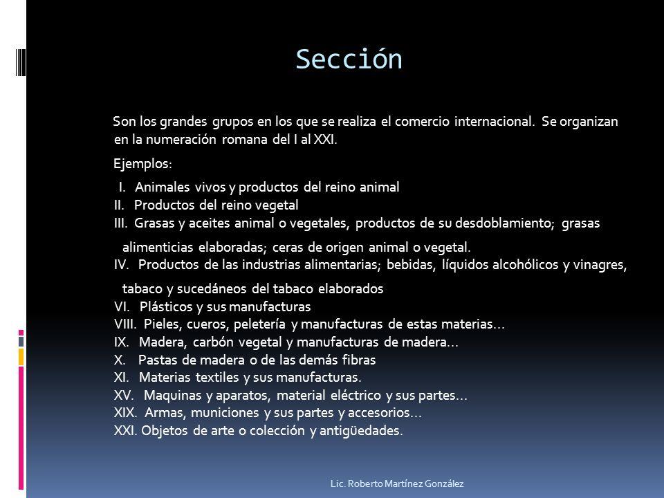 Sección Son los grandes grupos en los que se realiza el comercio internacional. Se organizan en la numeración romana del I al XXI. Ejemplos: I. Animal