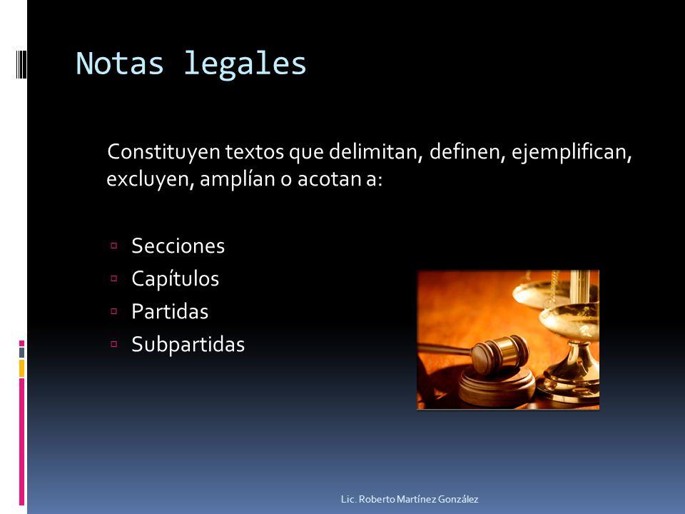 Notas legales Constituyen textos que delimitan, definen, ejemplifican, excluyen, amplían o acotan a: Secciones Capítulos Partidas Subpartidas Lic. Rob