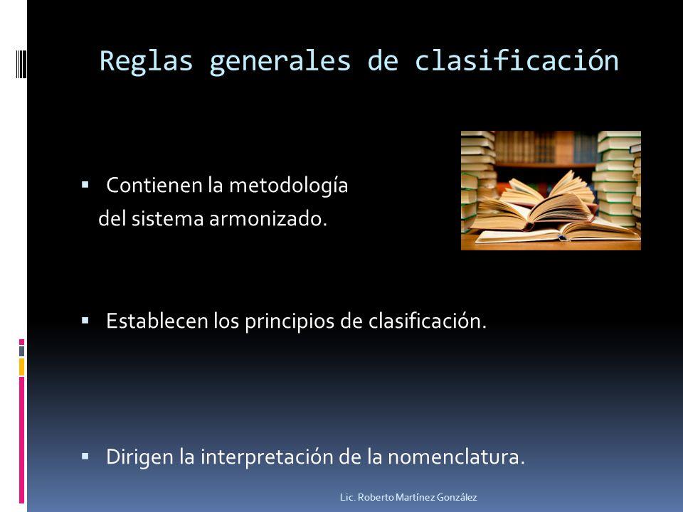 Reglas generales de clasificación Contienen la metodología del sistema armonizado. Establecen los principios de clasificación. Dirigen la interpretaci
