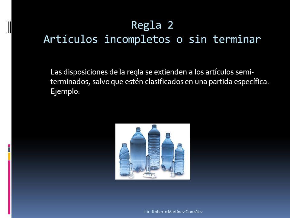 Regla 2 Artículos incompletos o sin terminar Lic. Roberto Martínez González Las disposiciones de la regla se extienden a los artículos semi- terminado