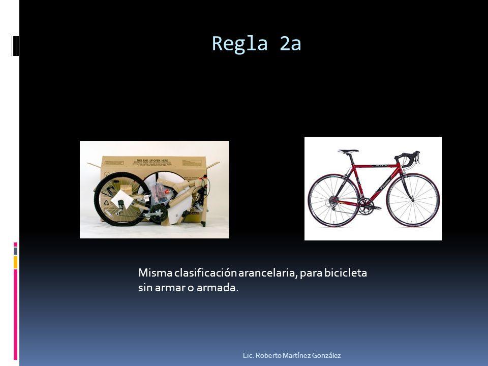 Regla 2a Lic. Roberto Martínez González Misma clasificación arancelaria, para bicicleta sin armar o armada.