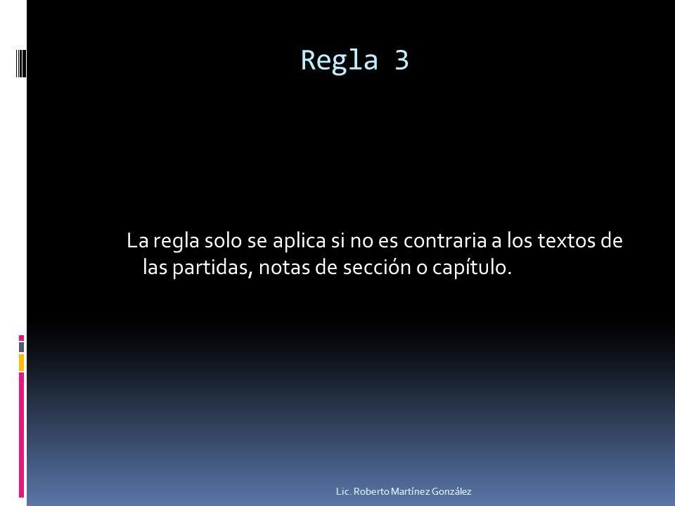 Regla 3 La regla solo se aplica si no es contraria a los textos de las partidas, notas de sección o capítulo. Lic. Roberto Martínez González