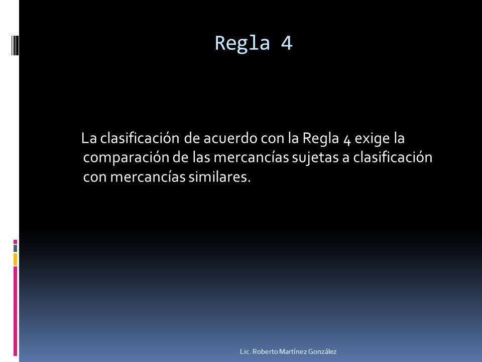 Regla 4 La clasificación de acuerdo con la Regla 4 exige la comparación de las mercancías sujetas a clasificación con mercancías similares. Lic. Rober