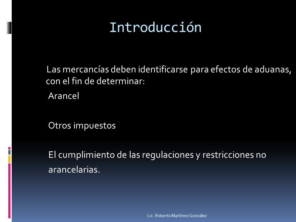 Introducción Las mercancías deben identificarse para efectos de aduanas, con el fin de determinar: Arancel Otros impuestos El cumplimiento de las regu