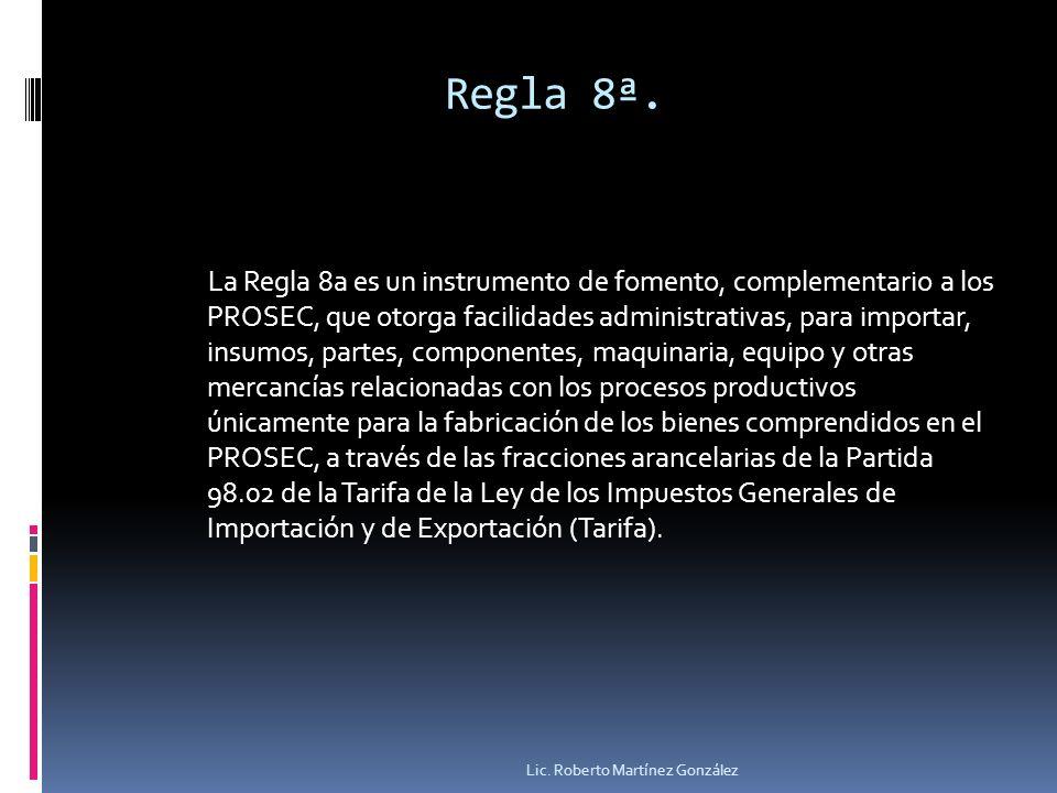 Regla 8ª. La Regla 8a es un instrumento de fomento, complementario a los PROSEC, que otorga facilidades administrativas, para importar, insumos, parte