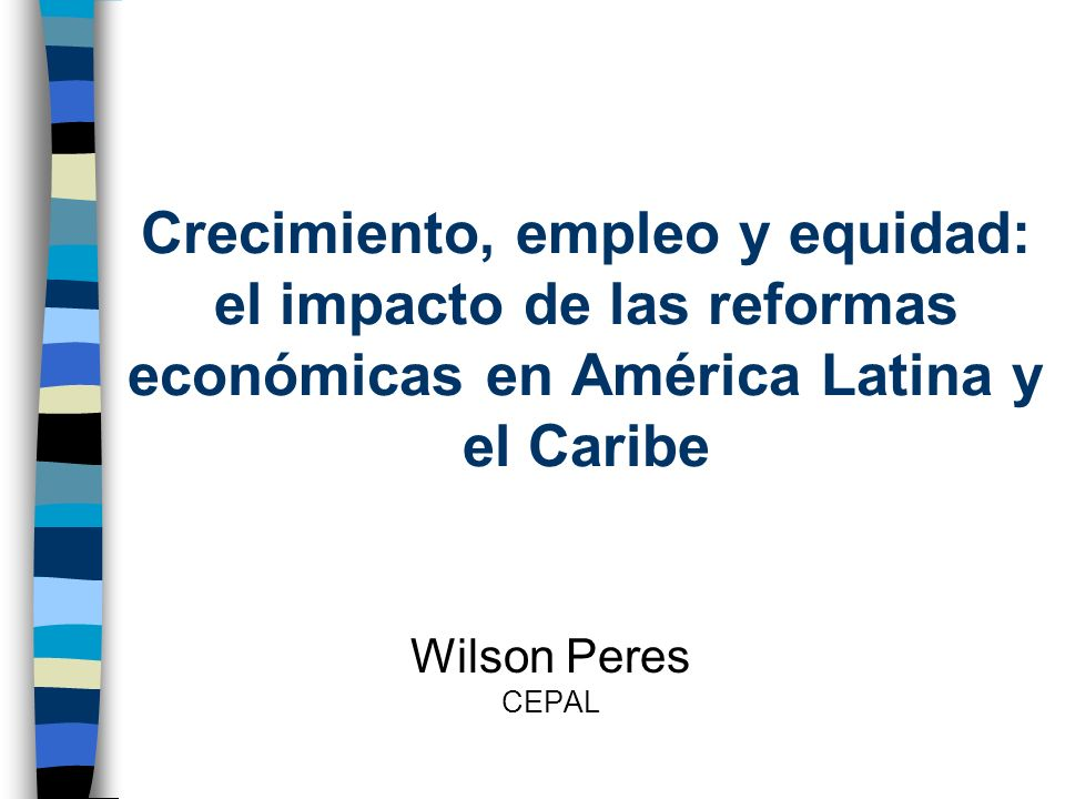 Crecimiento, empleo y equidad: el impacto de las reformas económicas en América Latina y el Caribe Wilson Peres CEPAL