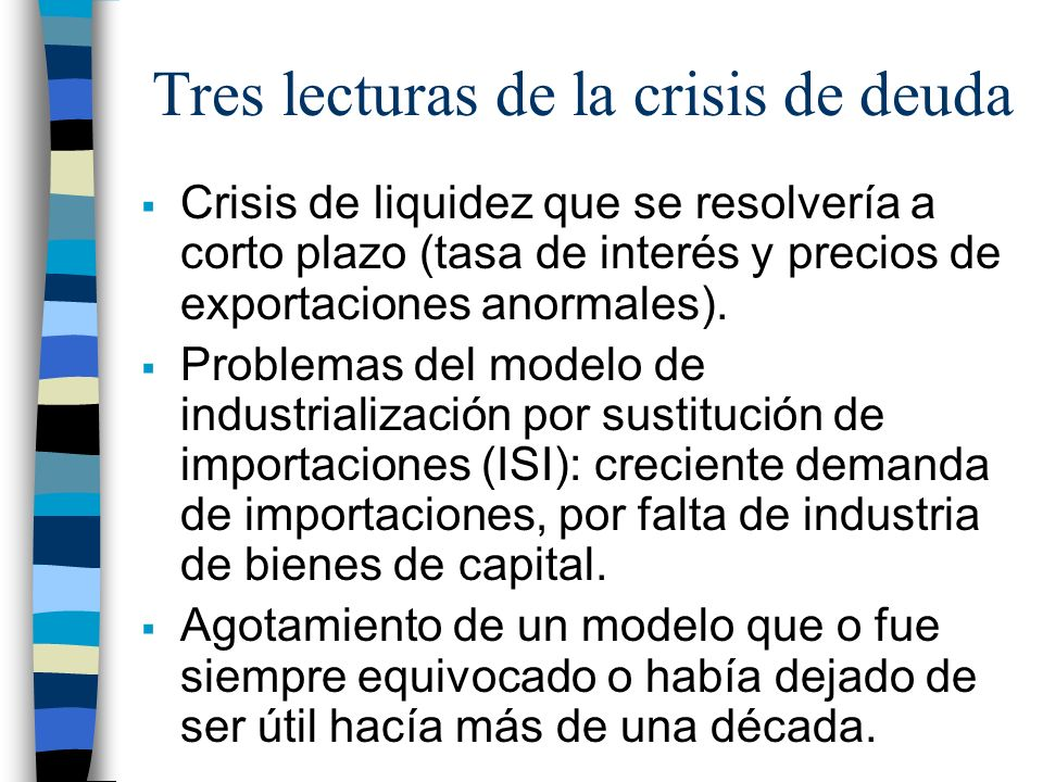 Tres lecturas de la crisis de deuda Crisis de liquidez que se resolvería a corto plazo (tasa de interés y precios de exportaciones anormales).