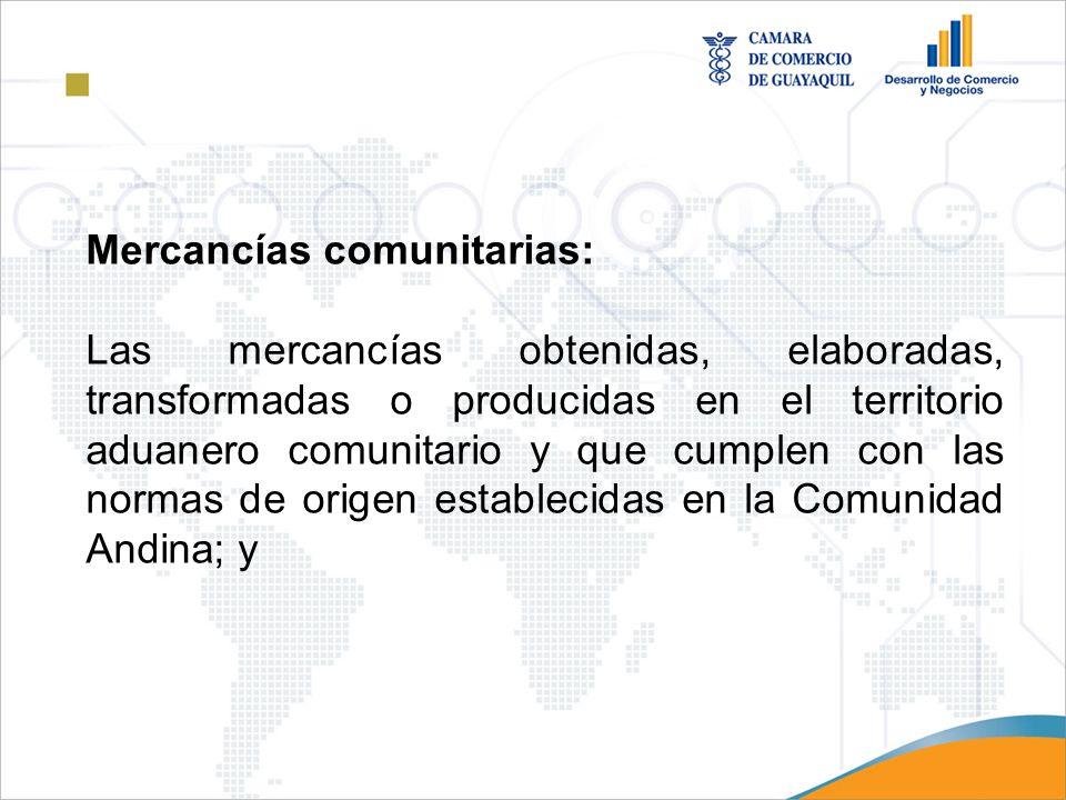 Mercancías comunitarias: Las mercancías obtenidas, elaboradas, transformadas o producidas en el territorio aduanero comunitario y que cumplen con las