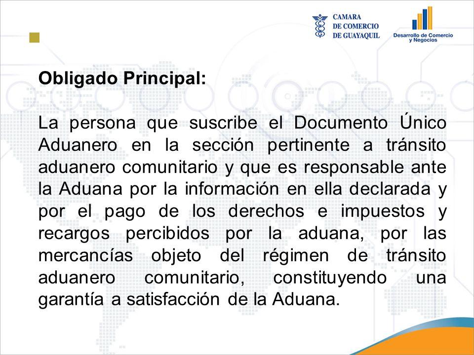 Obligado Principal: La persona que suscribe el Documento Único Aduanero en la sección pertinente a tránsito aduanero comunitario y que es responsable