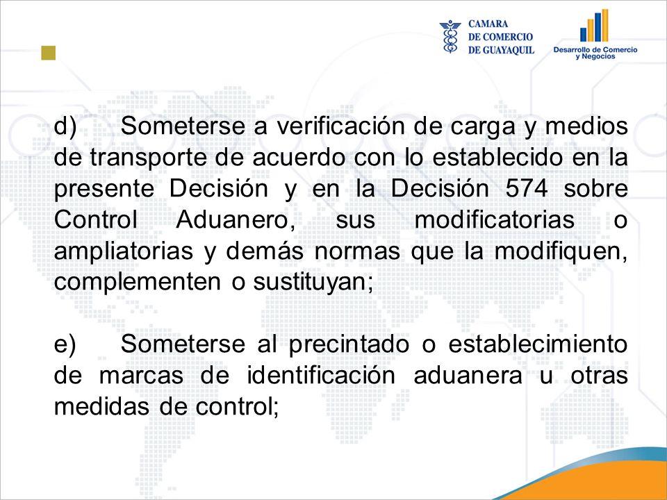 d)Someterse a verificación de carga y medios de transporte de acuerdo con lo establecido en la presente Decisión y en la Decisión 574 sobre Control Ad