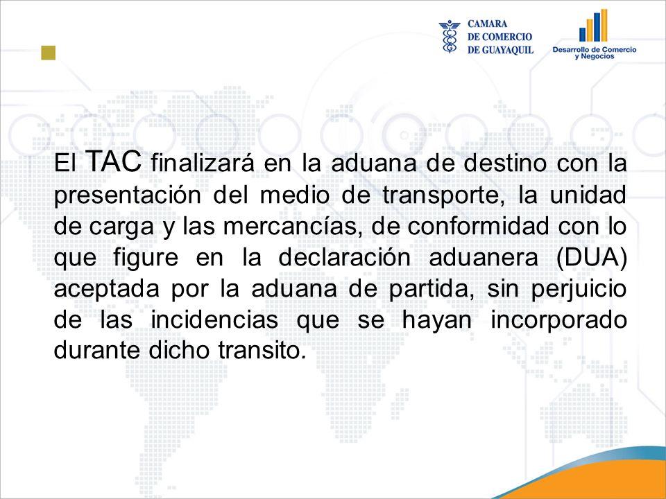 El TAC finalizará en la aduana de destino con la presentación del medio de transporte, la unidad de carga y las mercancías, de conformidad con lo que