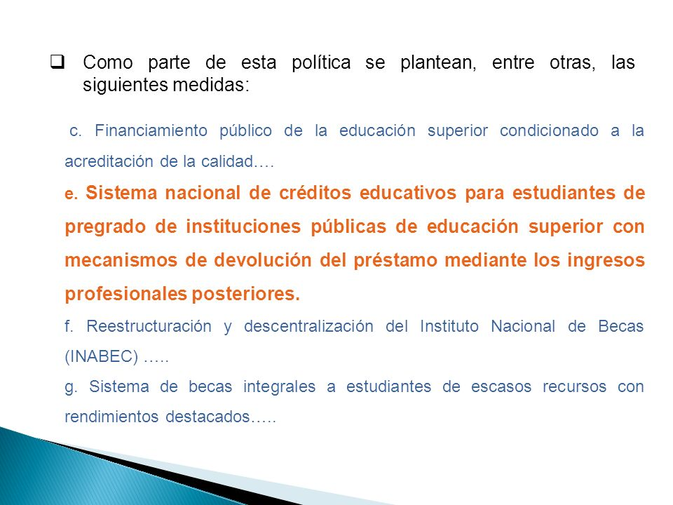 Como parte de esta política se plantean, entre otras, las siguientes medidas: c. Financiamiento público de la educación superior condicionado a la acr