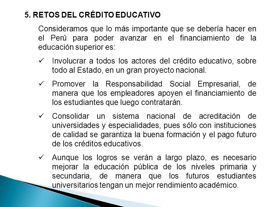 5. RETOS DEL CRÉDITO EDUCATIVO Consideramos que lo más importante que se debería hacer en el Perú para poder avanzar en el financiamiento de la educac