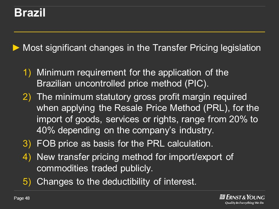 Page 48 Brazil Most significant changes in the Transfer Pricing legislation 1)Minimum requirement for the application of the Brazilian uncontrolled pr