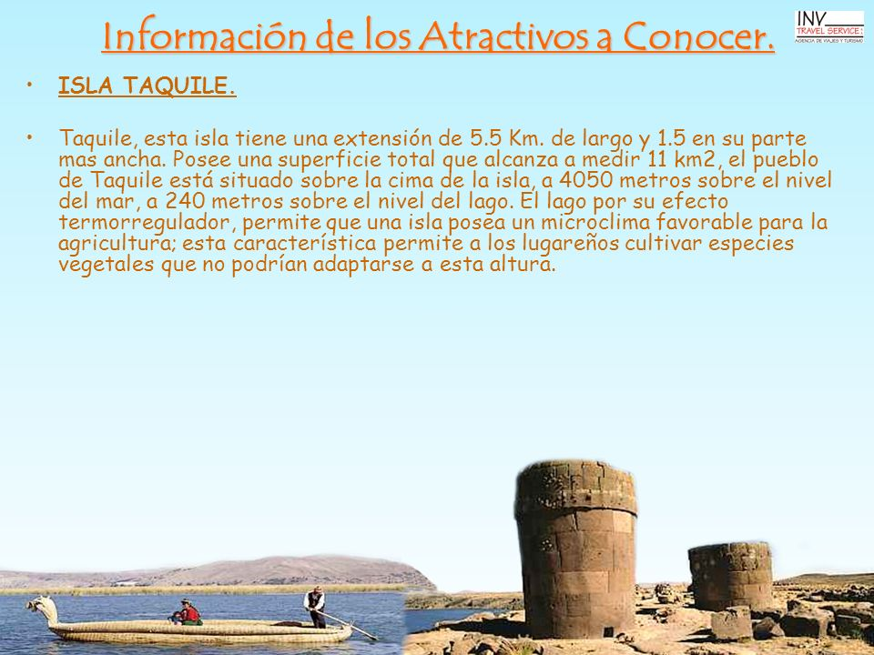 Información de los Atractivos a Conocer. ISLA TAQUILE. Taquile, esta isla tiene una extensión de 5.5 Km. de largo y 1.5 en su parte mas ancha. Posee u