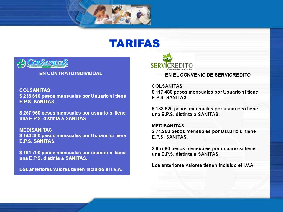 TARIFAS EN EL CONVENIO DE SERVICREDITO COLSANITAS $ 117.480 pesos mensuales por Usuario si tiene E.P.S. SANITAS. $ 138.820 pesos mensuales por usuario