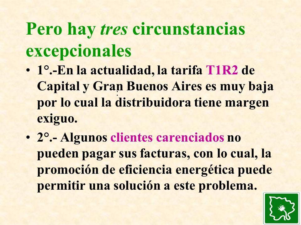 Pero hay tres circunstancias excepcionales 1°.-En la actualidad, la tarifa T1R2 de Capital y Gran Buenos Aires es muy baja por lo cual la distribuidor