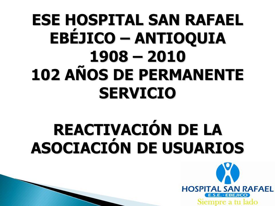 ESE HOSPITAL SAN RAFAEL EBÉJICO – ANTIOQUIA 1908 – 2010 102 AÑOS DE PERMANENTE SERVICIO REACTIVACIÓN DE LA ASOCIACIÓN DE USUARIOS