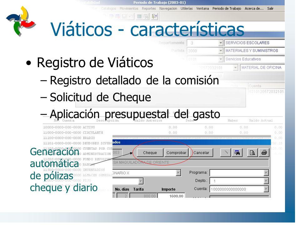Viáticos - características Registro de Viáticos –Registro detallado de la comisión –Solicitud de Cheque –Aplicación presupuestal del gasto Generación automática de pólizas cheque y diario