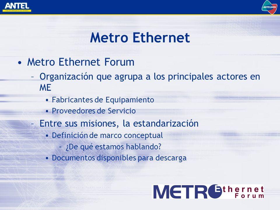 Metro Ethernet Metro Ethernet Forum –Organización que agrupa a los principales actores en ME Fabricantes de Equipamiento Proveedores de Servicio –Entre sus misiones, la estandarización Definición de marco conceptual –¿De qué estamos hablando.