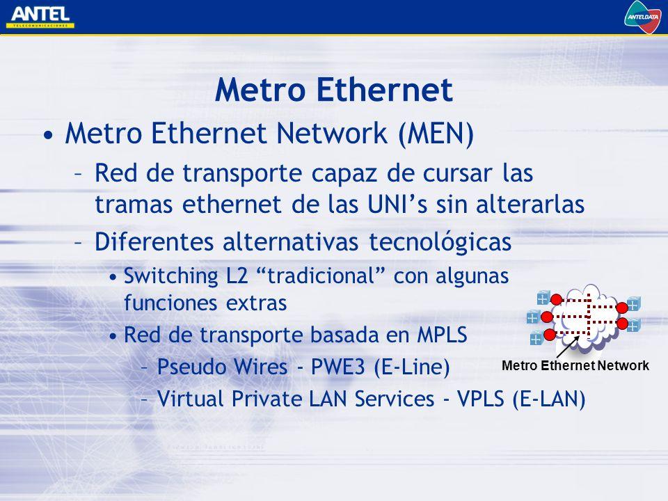 Metro Ethernet Network (MEN) –Red de transporte capaz de cursar las tramas ethernet de las UNIs sin alterarlas –Diferentes alternativas tecnológicas Switching L2 tradicional con algunas funciones extras Red de transporte basada en MPLS –Pseudo Wires - PWE3 (E-Line) –Virtual Private LAN Services - VPLS (E-LAN) Metro Ethernet Metro Ethernet Network