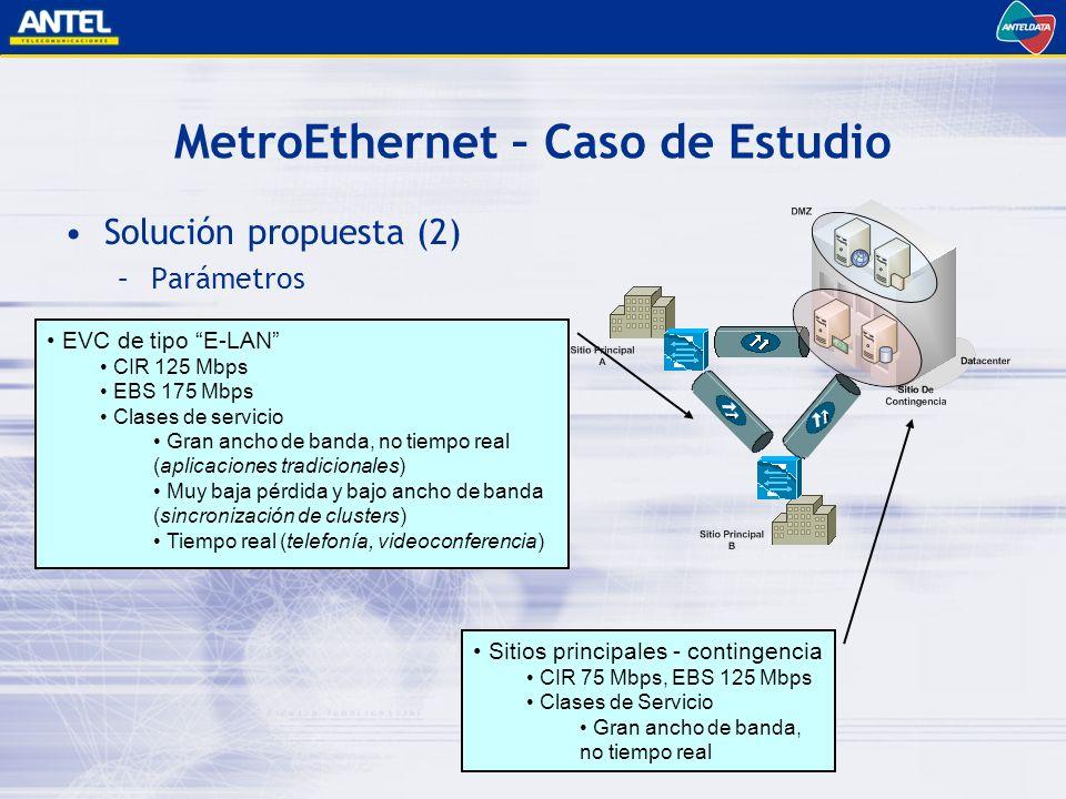MetroEthernet – Caso de Estudio Solución propuesta (2) –Parámetros EVC de tipo E-LAN CIR 125 Mbps EBS 175 Mbps Clases de servicio Gran ancho de banda, no tiempo real (aplicaciones tradicionales) Muy baja pérdida y bajo ancho de banda (sincronización de clusters) Tiempo real (telefonía, videoconferencia) Sitios principales - contingencia CIR 75 Mbps, EBS 125 Mbps Clases de Servicio Gran ancho de banda, no tiempo real