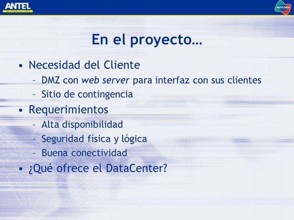 En el proyecto… Necesidad del Cliente –DMZ con web server para interfaz con sus clientes –Sitio de contingencia Requerimientos –Alta disponibilidad –Seguridad física y lógica –Buena conectividad ¿Qué ofrece el DataCenter?