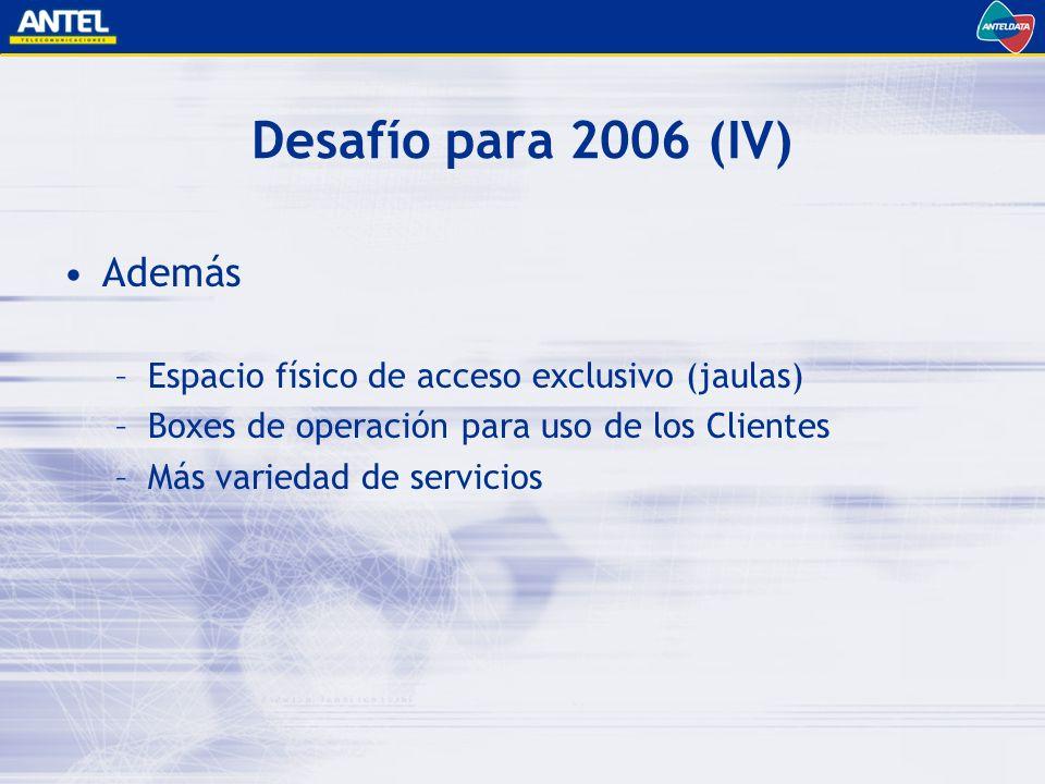Desafío para 2006 (IV) Además –Espacio físico de acceso exclusivo (jaulas) –Boxes de operación para uso de los Clientes –Más variedad de servicios