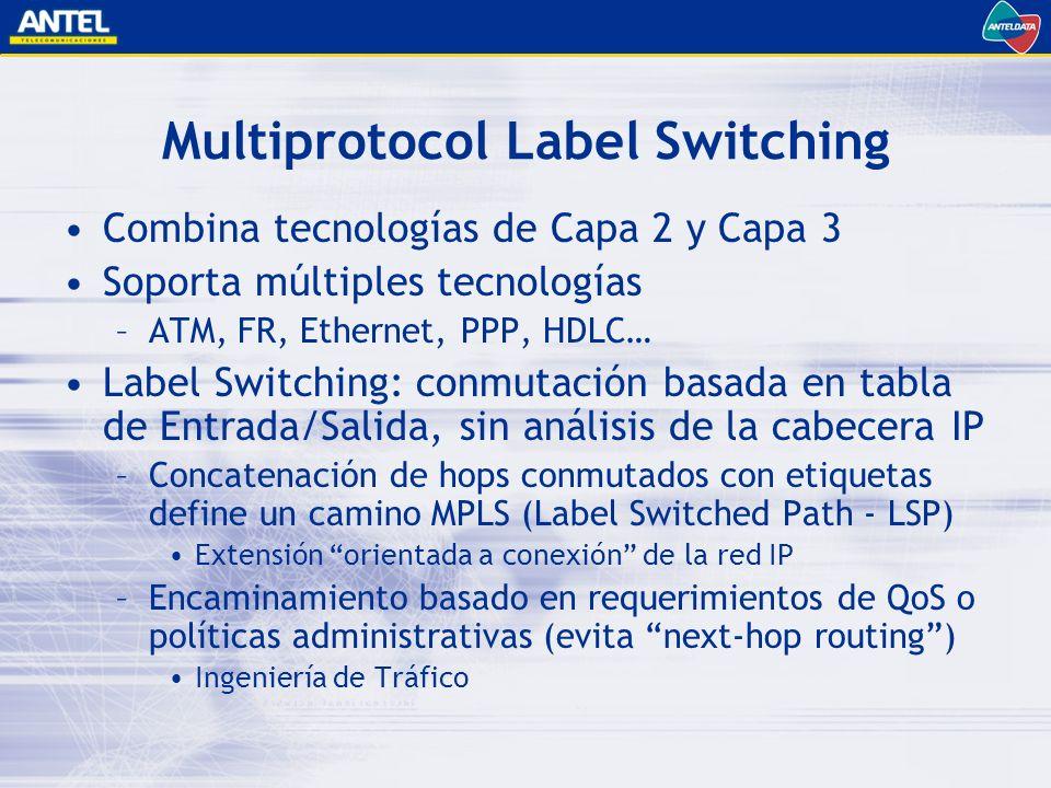 Multiprotocol Label Switching Combina tecnologías de Capa 2 y Capa 3 Soporta múltiples tecnologías –ATM, FR, Ethernet, PPP, HDLC… Label Switching: conmutación basada en tabla de Entrada/Salida, sin análisis de la cabecera IP –Concatenación de hops conmutados con etiquetas define un camino MPLS (Label Switched Path - LSP) Extensión orientada a conexión de la red IP –Encaminamiento basado en requerimientos de QoS o políticas administrativas (evita next-hop routing) Ingeniería de Tráfico