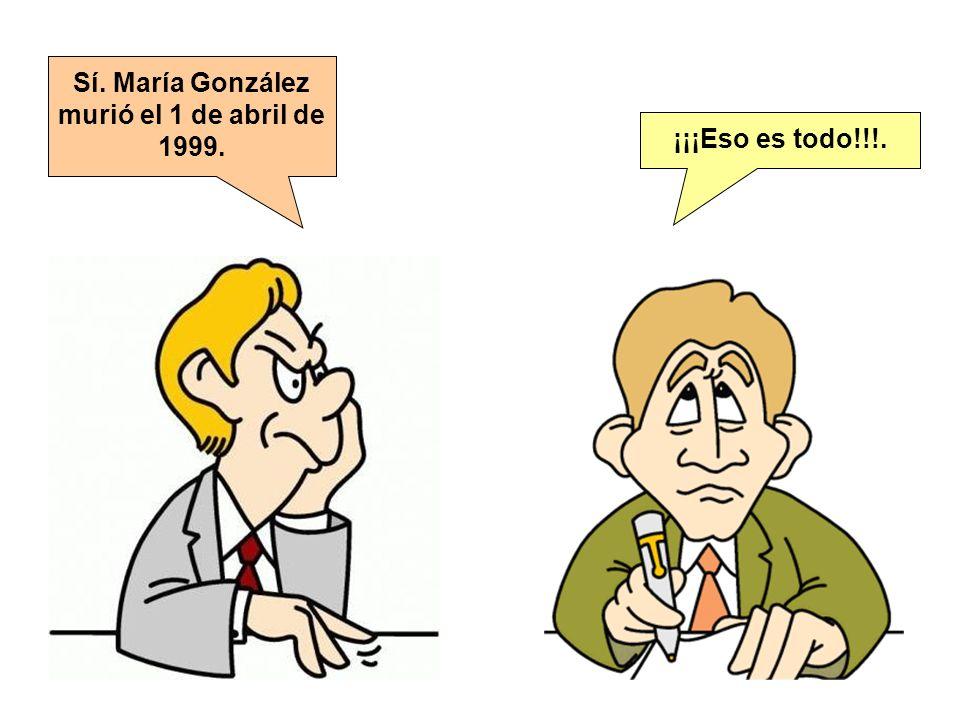 Sí. María González murió el 1 de abril de 1999. ¡¡¡Eso es todo!!!.