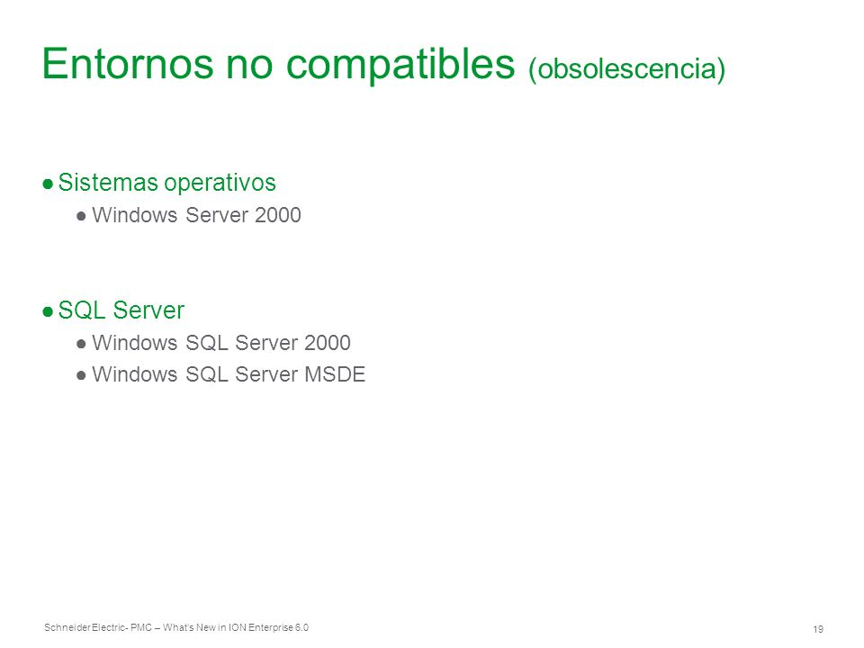 Schneider Electric 19 - PMC – Whats New in ION Enterprise 6.0 Entornos no compatibles (obsolescencia) Sistemas operativos Windows Server 2000 SQL Serv