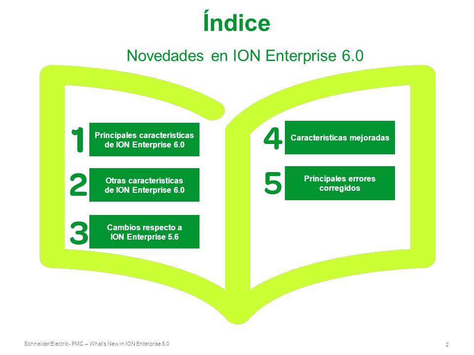 Schneider Electric 3 - PMC – Whats New in ION Enterprise 6.0 Nuevas prestaciones de ION Enterprise 6.0 Interfaz de informes Web Gestor Visualizador de Eventos Gestor de Configuración y Subscripción de Informes Driver nativo para Sepam Plataforma Internacionalizada Otras características de ION Enterprise 6.0 Cambios respecto a ION Enterprise 5.6 Características mejoradas Principales errores corregidos Novedades en ION Enterprise 6.0