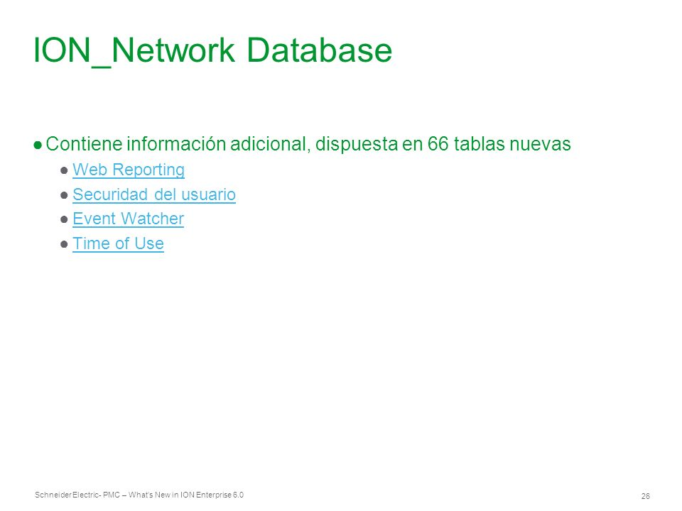Schneider Electric 26 - PMC – Whats New in ION Enterprise 6.0 ION_Network Database Contiene información adicional, dispuesta en 66 tablas nuevas Web Reporting Securidad del usuario Event Watcher Time of Use