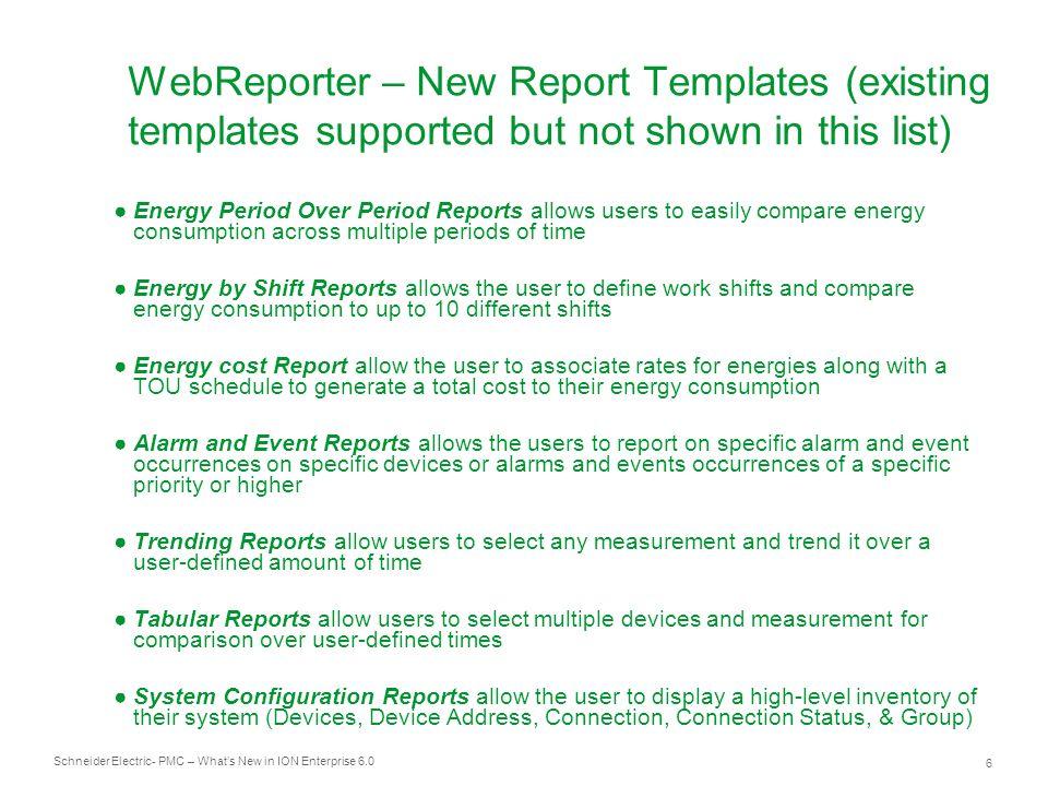 Schneider Electric 37 - PMC – Whats New in ION Enterprise 6.0 Resumen de novedades en ION Enterprise 6.0 Soporte nativo para los dispositivos ION más recientes Soporte de Sepam 10, 20, 40 y 80 Nueva plataforma web de elaboración de informes (WebReporter) Nuevas plantillas de informes Tendencias / 100 ms / Coste Energía / Energía Período a Período Uso de Energía por turnos / Eventos y Alarmas Configuración del sistema Nuevos formatos de exportación de informes PDF / XML / TIF Nuevas opciones para programación de informes Creados por eventos y bajo condiciones de alarma Adaptado a la configuración regional Compatible con Windows Server 2008 / 32 Bit / 64 Bit Compatible con VMWare